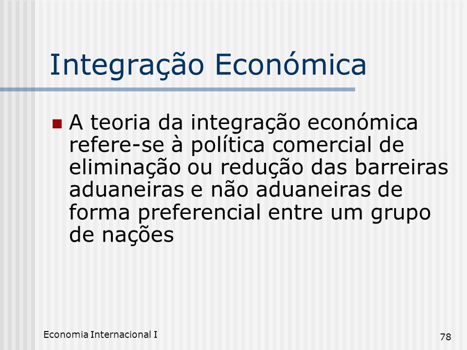 Economia Internacional I 78 Integração Económica A teoria da integração económica refere-se à política comercial de eliminação ou redução das barreira