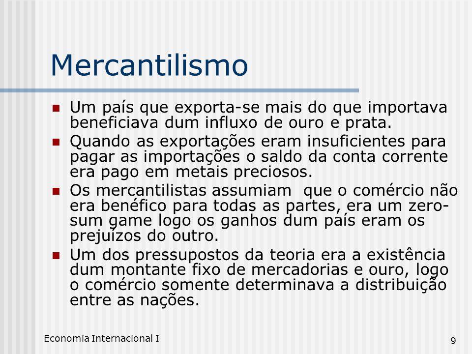 Economia Internacional I 9 Mercantilismo Um país que exporta-se mais do que importava beneficiava dum influxo de ouro e prata. Quando as exportações e