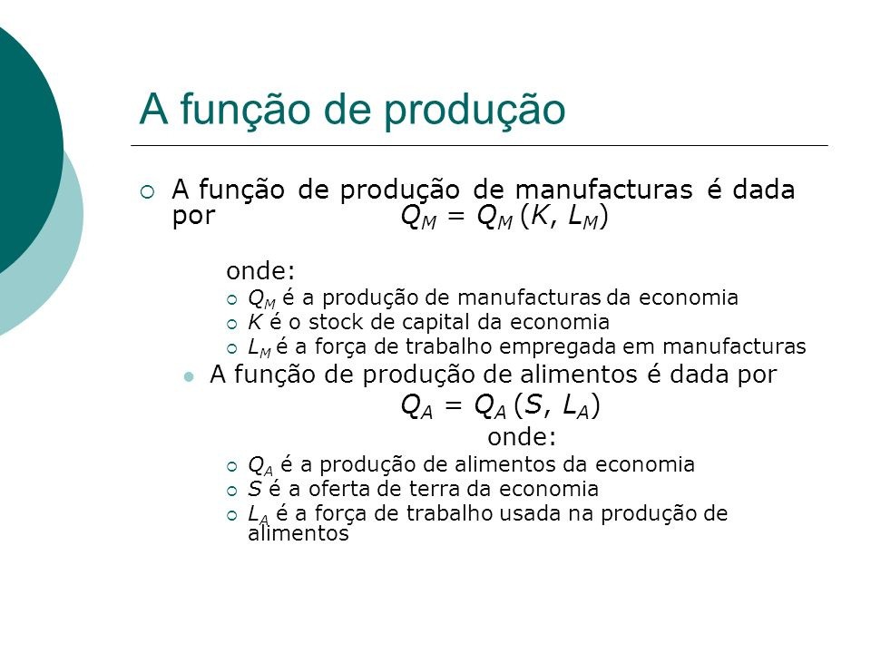 A função de produção A função de produção de manufacturas é dada por Q M = Q M (K, L M ) onde: Q M é a produção de manufacturas da economia K é o stoc