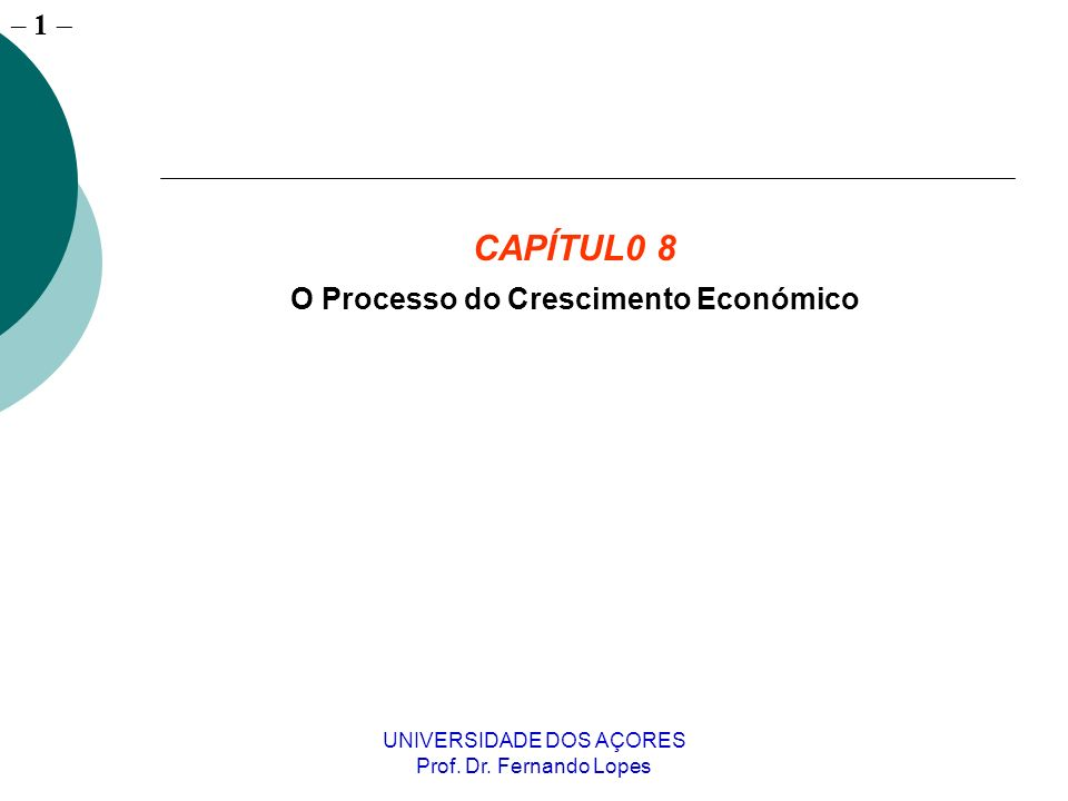 – 1 UNIVERSIDADE DOS AÇORES Prof. Dr. Fernando Lopes CAPÍTUL0 8 O Processo do Crescimento Económico