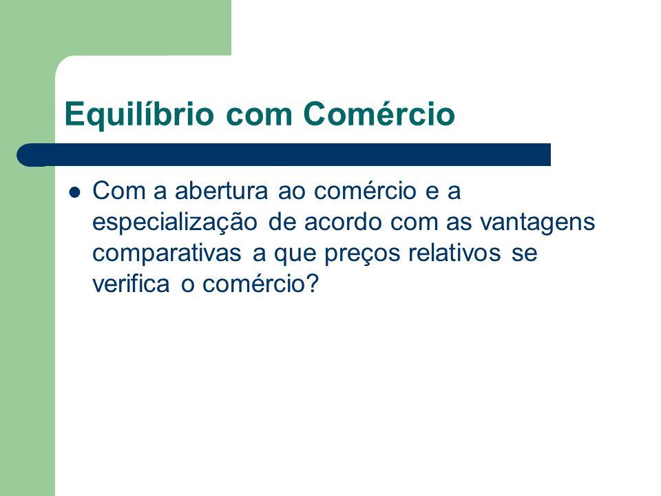 Equilíbrio com Comércio Com a abertura ao comércio e a especialização de acordo com as vantagens comparativas a que preços relativos se verifica o com
