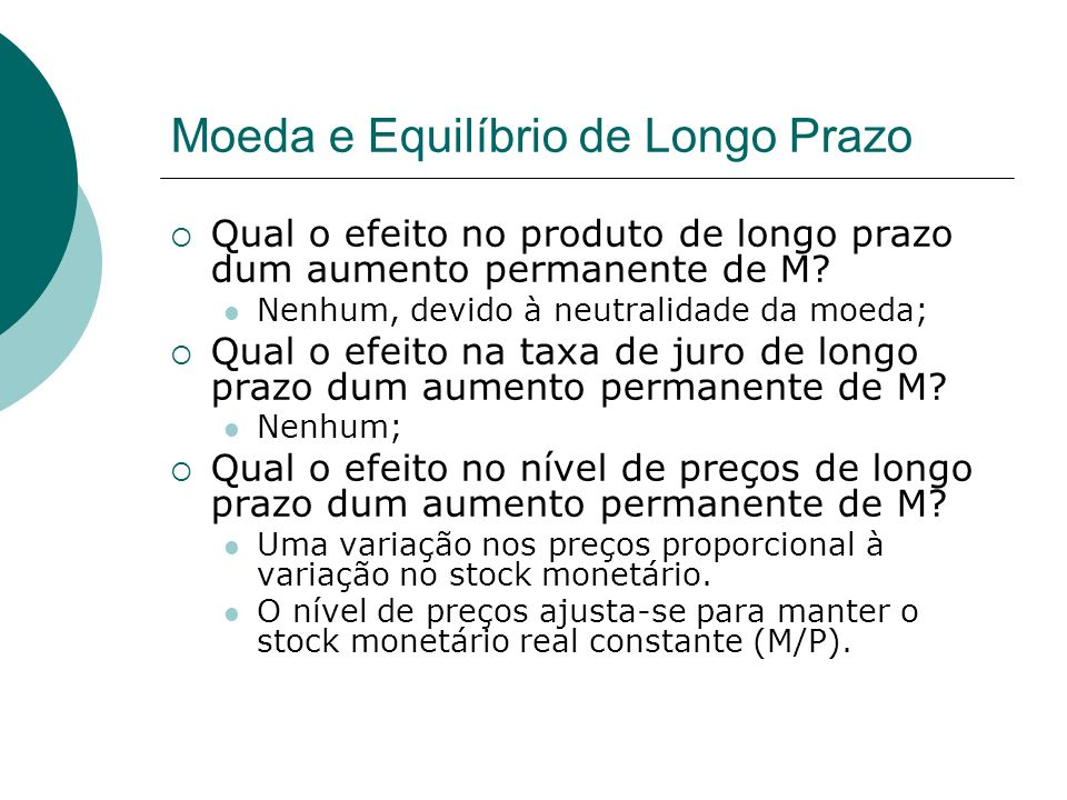 Moeda e Equilíbrio de Longo Prazo Qual o efeito no produto de longo prazo dum aumento permanente de M? Nenhum, devido à neutralidade da moeda; Qual o