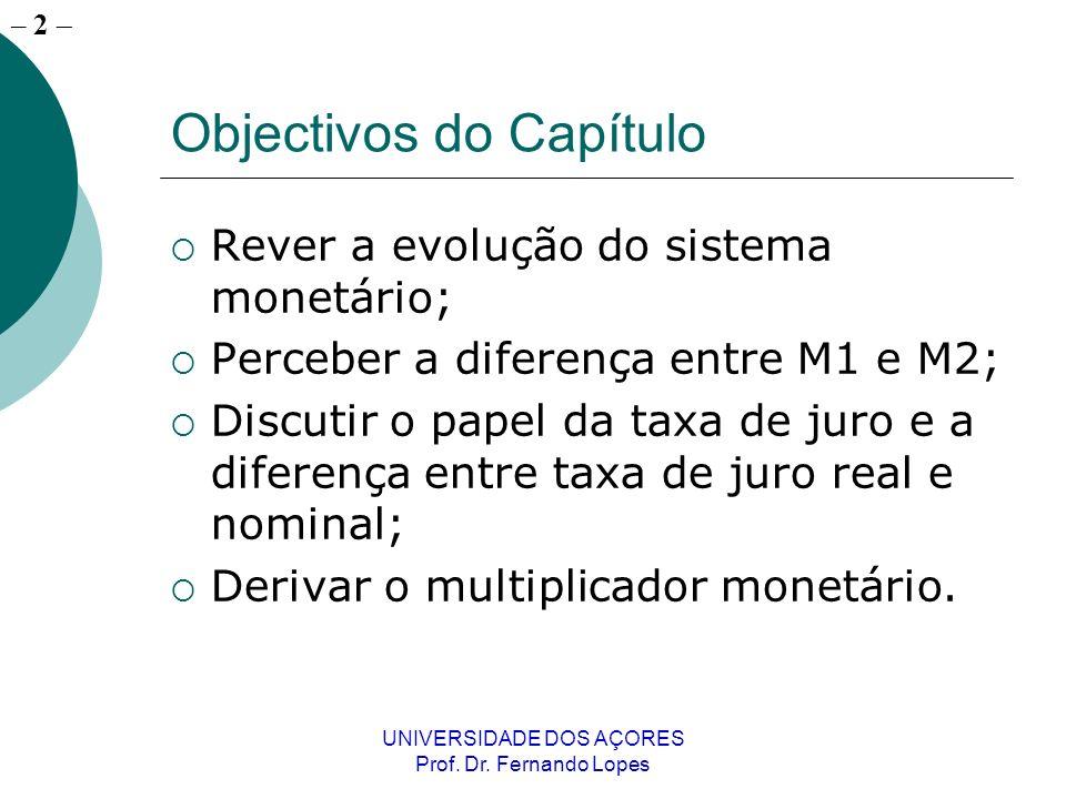 – 2 UNIVERSIDADE DOS AÇORES Prof. Dr. Fernando Lopes Objectivos do Capítulo Rever a evolução do sistema monetário; Perceber a diferença entre M1 e M2;