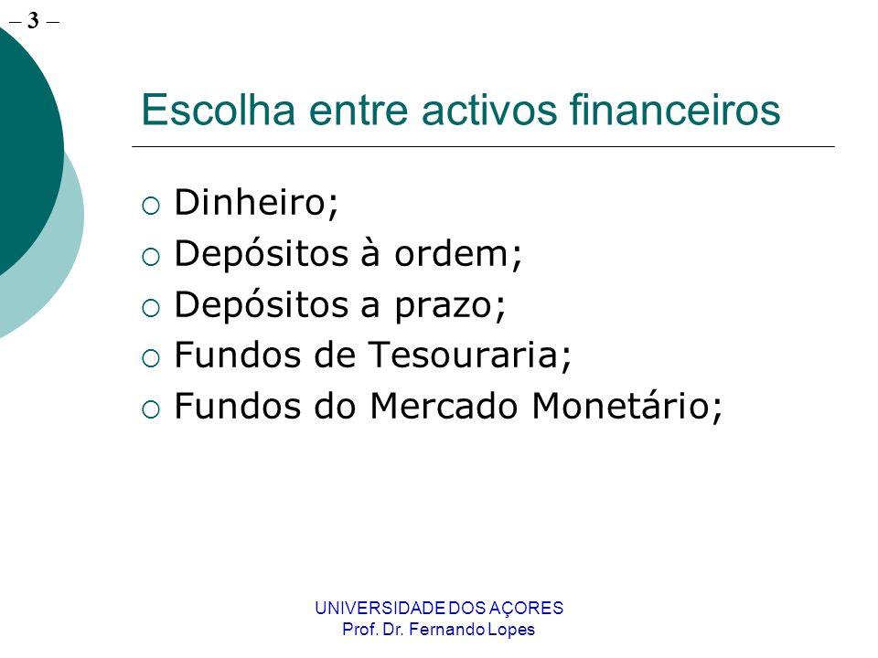 – 3 UNIVERSIDADE DOS AÇORES Prof. Dr. Fernando Lopes Escolha entre activos financeiros Dinheiro; Depósitos à ordem; Depósitos a prazo; Fundos de Tesou