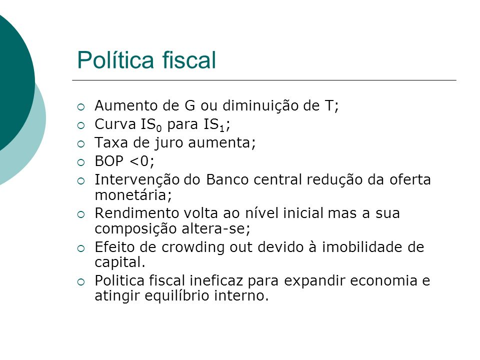 Política fiscal Aumento de G ou diminuição de T; Curva IS 0 para IS 1 ; Taxa de juro aumenta; BOP <0; Intervenção do Banco central redução da oferta m