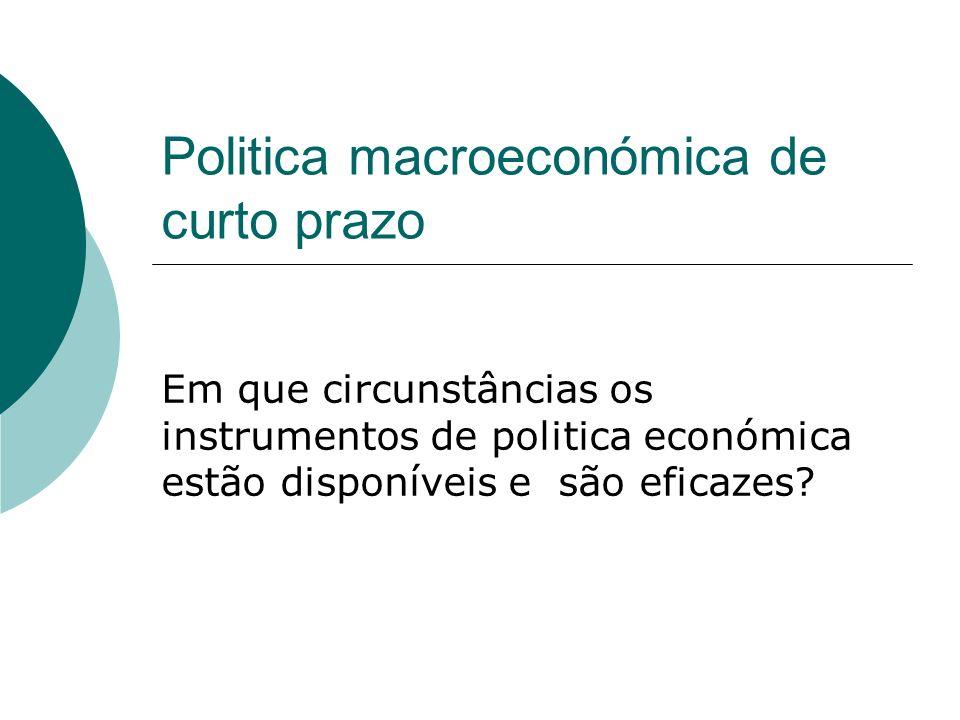 Politica macroeconómica de curto prazo Em que circunstâncias os instrumentos de politica económica estão disponíveis e são eficazes?