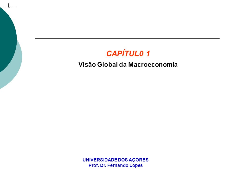 – 1 UNIVERSIDADE DOS AÇORES Prof. Dr. Fernando Lopes CAPÍTUL0 1 Visão Global da Macroeconomia