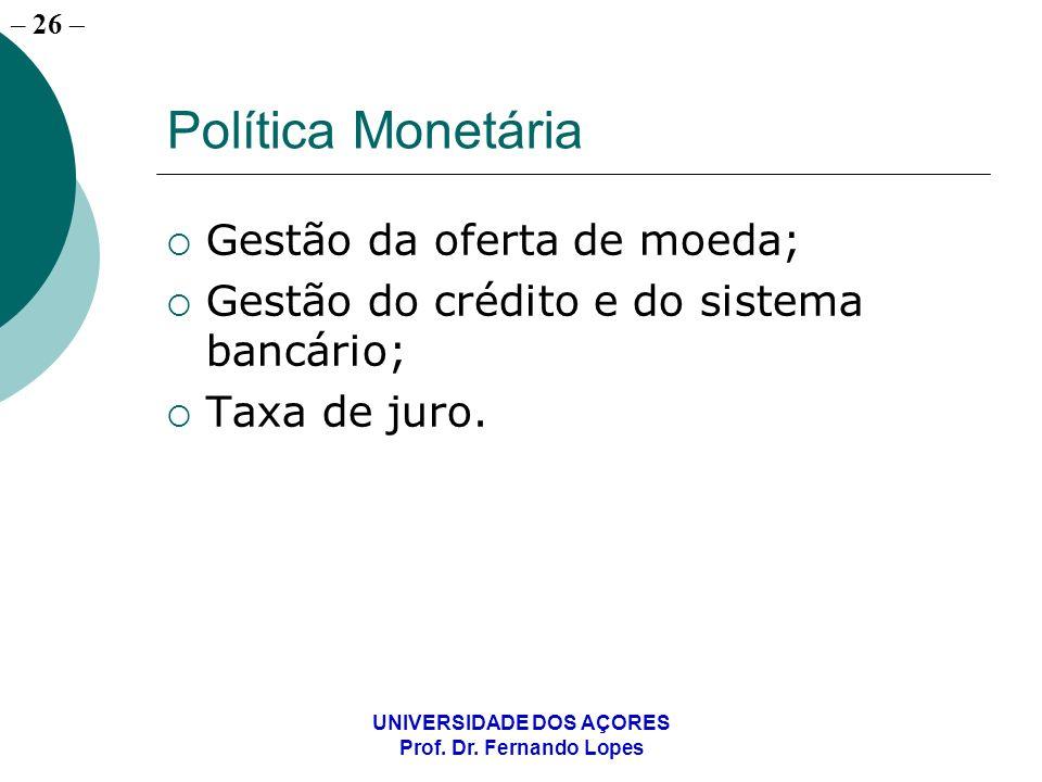 – 26 UNIVERSIDADE DOS AÇORES Prof. Dr. Fernando Lopes Política Monetária Gestão da oferta de moeda; Gestão do crédito e do sistema bancário; Taxa de j
