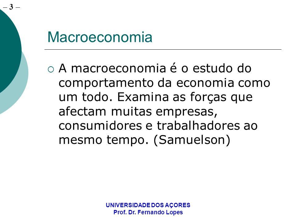 – 3 UNIVERSIDADE DOS AÇORES Prof. Dr. Fernando Lopes Macroeconomia A macroeconomia é o estudo do comportamento da economia como um todo. Examina as fo