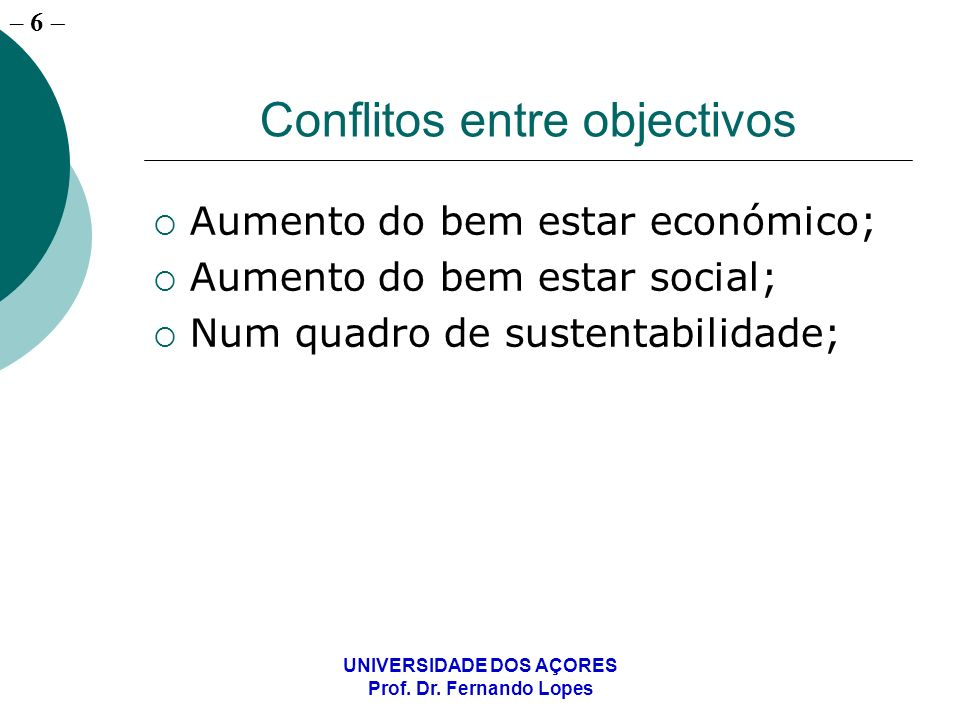 – 6 UNIVERSIDADE DOS AÇORES Prof. Dr. Fernando Lopes Conflitos entre objectivos Aumento do bem estar económico; Aumento do bem estar social; Num quadr