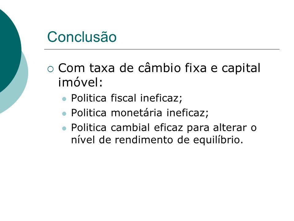 Conclusão Com taxa de câmbio fixa e capital imóvel: Politica fiscal ineficaz; Politica monetária ineficaz; Politica cambial eficaz para alterar o níve