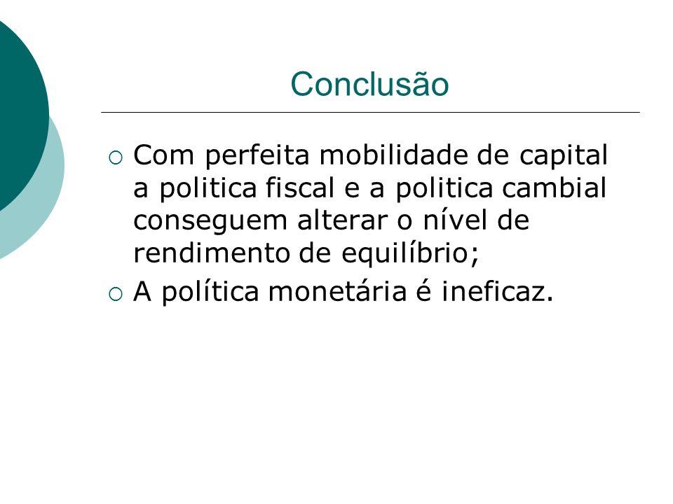 Conclusão Com perfeita mobilidade de capital a politica fiscal e a politica cambial conseguem alterar o nível de rendimento de equilíbrio; A política