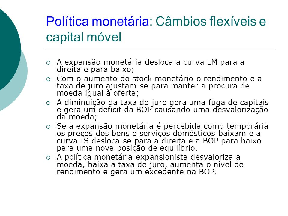 Política monetária: Câmbios flexíveis e capital móvel A expansão monetária desloca a curva LM para a direita e para baixo; Com o aumento do stock mone