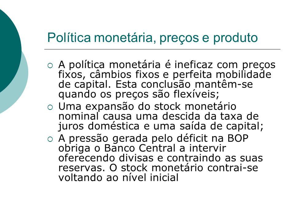 Política monetária, preços e produto A política monetária é ineficaz com preços fixos, câmbios fixos e perfeita mobilidade de capital. Esta conclusão