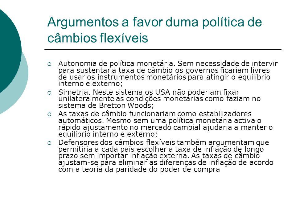 Argumentos a favor duma política de câmbios flexíveis Autonomia de política monetária. Sem necessidade de intervir para sustentar a taxa de câmbio os