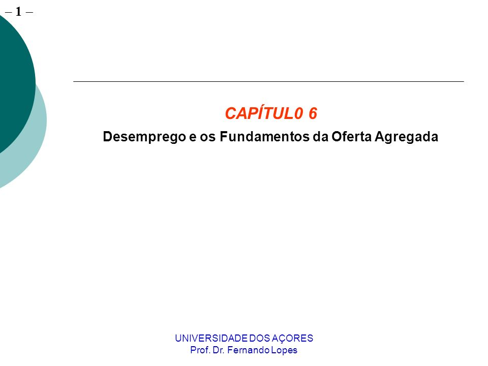 – 1 UNIVERSIDADE DOS AÇORES Prof. Dr. Fernando Lopes CAPÍTUL0 6 Desemprego e os Fundamentos da Oferta Agregada