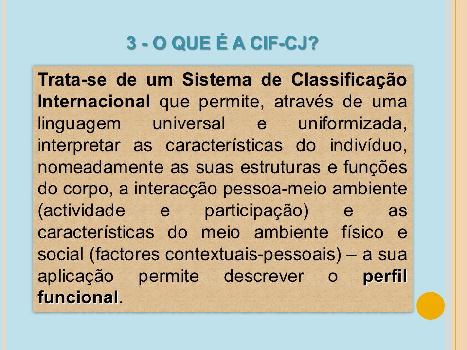 3 - O QUE É A CIF-CJ? perfil funcional Trata-se de um Sistema de Classificação Internacional que permite, através de uma linguagem universal e uniform
