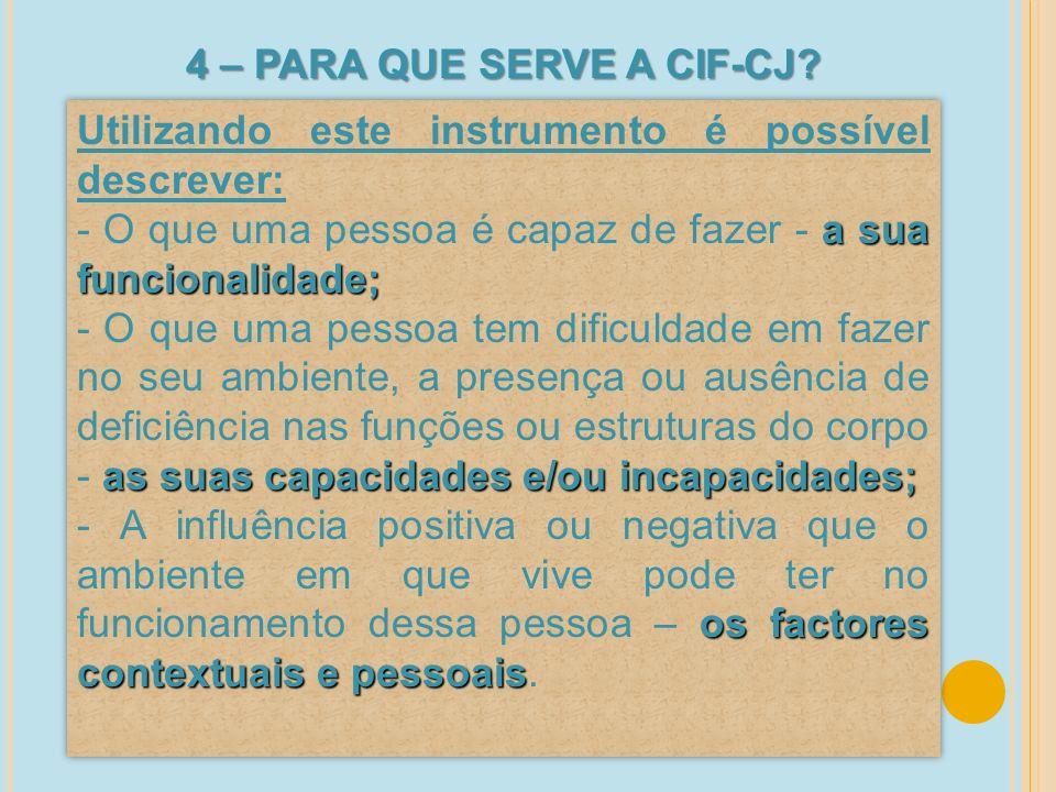 4 – PARA QUE SERVE A CIF-CJ? Utilizando este instrumento é possível descrever: a sua funcionalidade; - O que uma pessoa é capaz de fazer - a sua funci