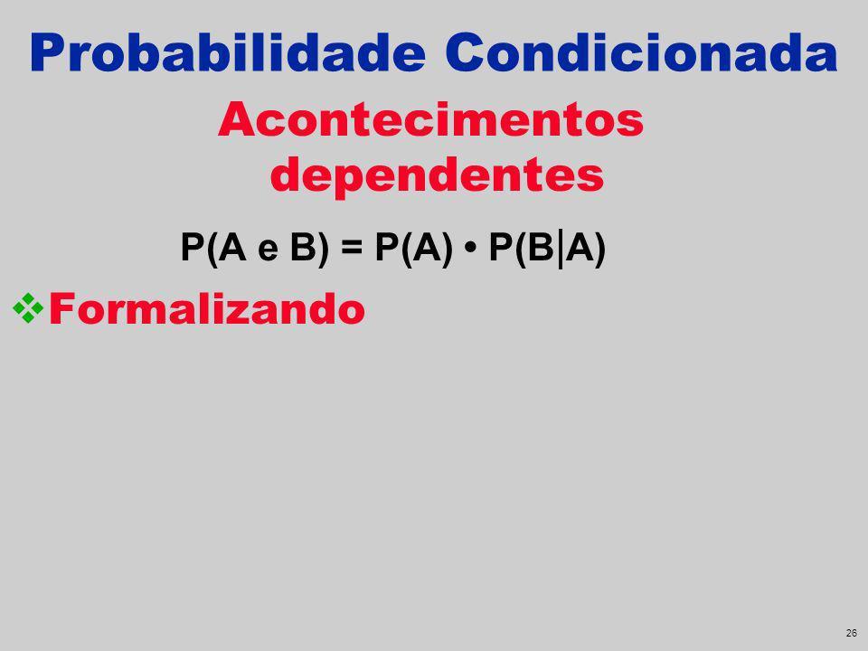25 Probabilidade Condicionada Acontecimentos dependentes P(A e B) = P(A) P(B | A)