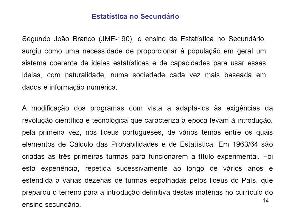 14 Estatística no Secundário Segundo João Branco (JME-190), o ensino da Estatística no Secundário, surgiu como uma necessidade de proporcionar à popul
