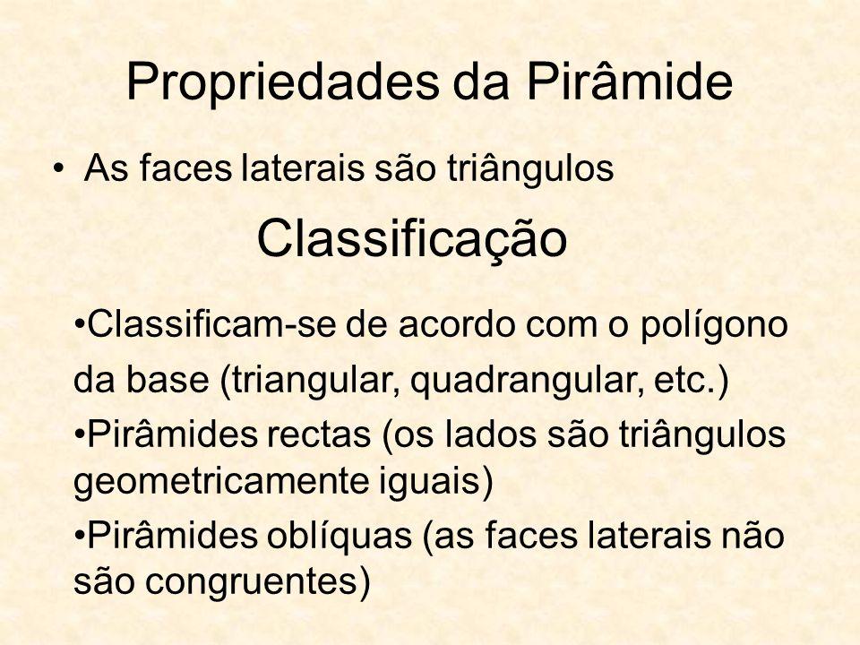 Propriedades da Pirâmide As faces laterais são triângulos Classificação Classificam-se de acordo com o polígono da base (triangular, quadrangular, etc