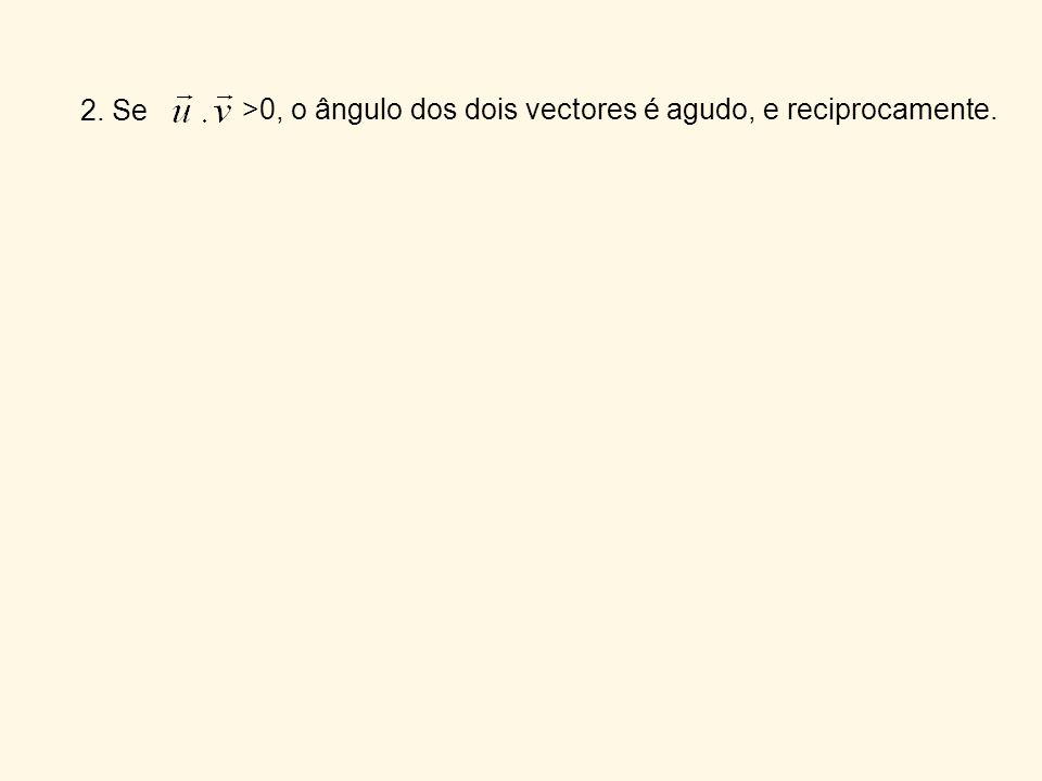 3. Se <0, o ângulo dos dois vectores é obtuso, e reciprocamente.