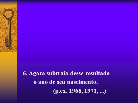 6. Agora subtraia desse resultado o ano de seu nascimento. (p.ex. 1968, 1971,...)