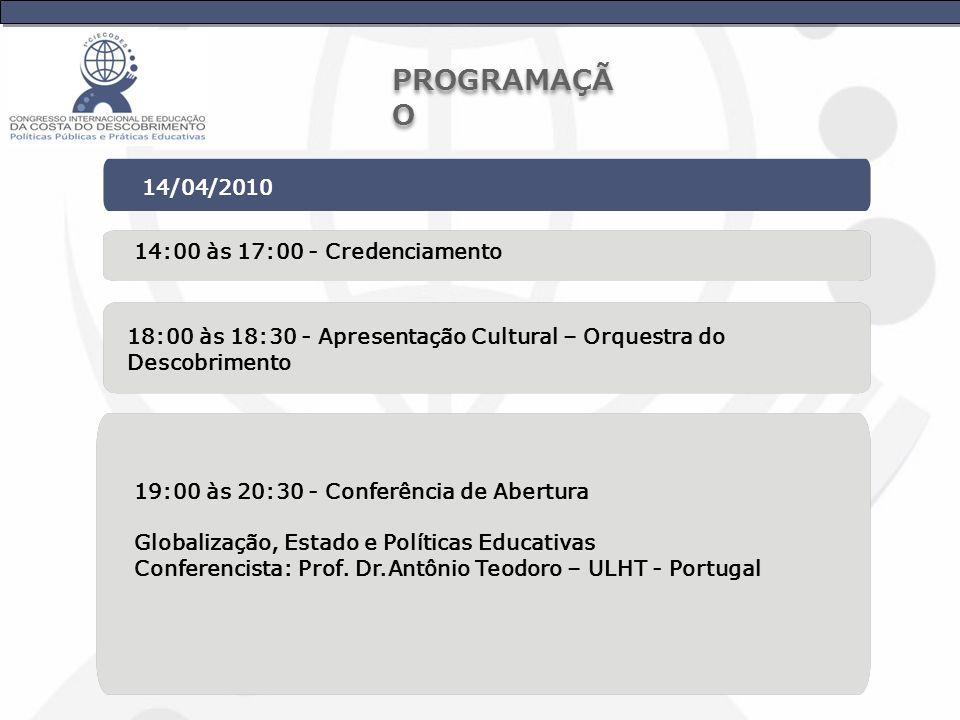 14/04/2010 14:00 às 17:00 - Credenciamento 18:00 às 18:30 - Apresentação Cultural – Orquestra do Descobrimento 19:00 às 20:30 - Conferência de Abertura Globalização, Estado e Políticas Educativas Conferencista: Prof.