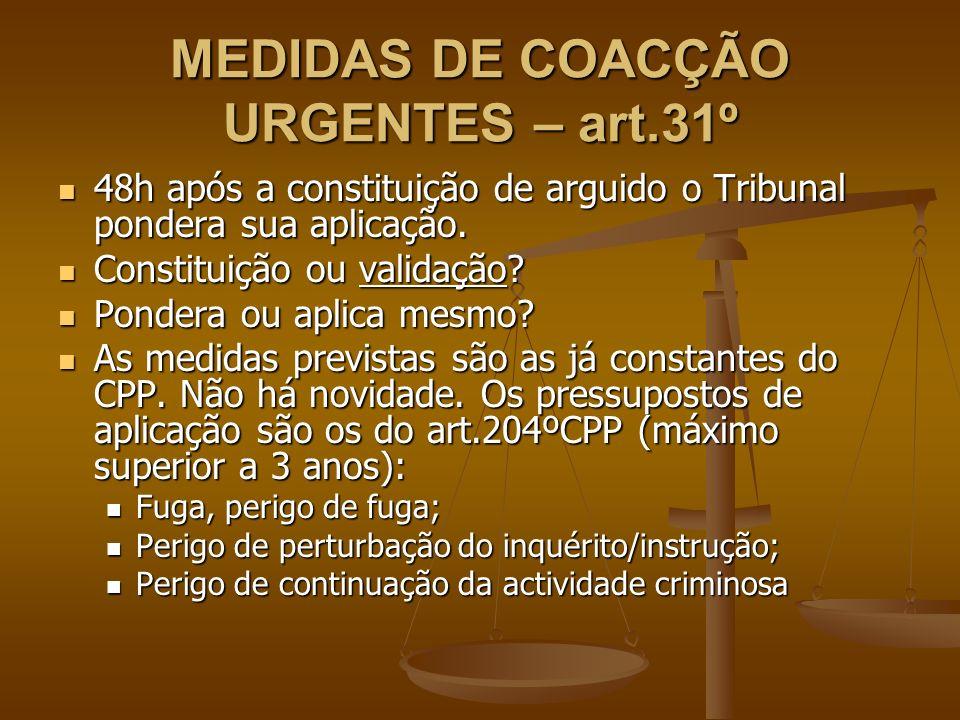 MEDIDAS DE COACÇÃO URGENTES – art.31º 48h após a constituição de arguido o Tribunal pondera sua aplicação. 48h após a constituição de arguido o Tribun