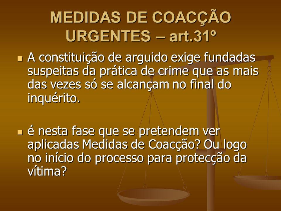 MEDIDAS DE COACÇÃO URGENTES – art.31º A constituição de arguido exige fundadas suspeitas da prática de crime que as mais das vezes só se alcançam no f