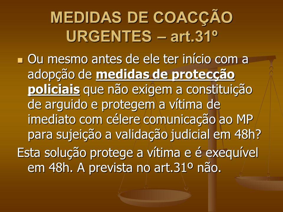 MEDIDAS DE COACÇÃO URGENTES – art.31º Ou mesmo antes de ele ter início com a adopção de medidas de protecção policiais que não exigem a constituição d
