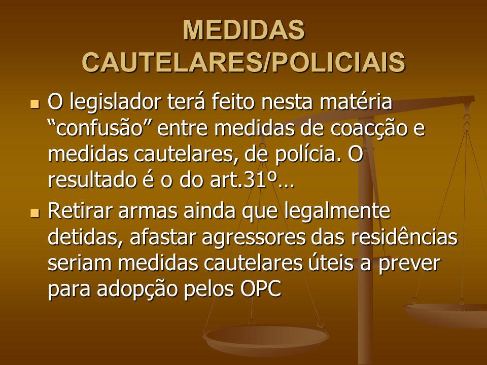MEDIDAS CAUTELARES/POLICIAIS O legislador terá feito nesta matéria confusão entre medidas de coacção e medidas cautelares, de polícia. O resultado é o