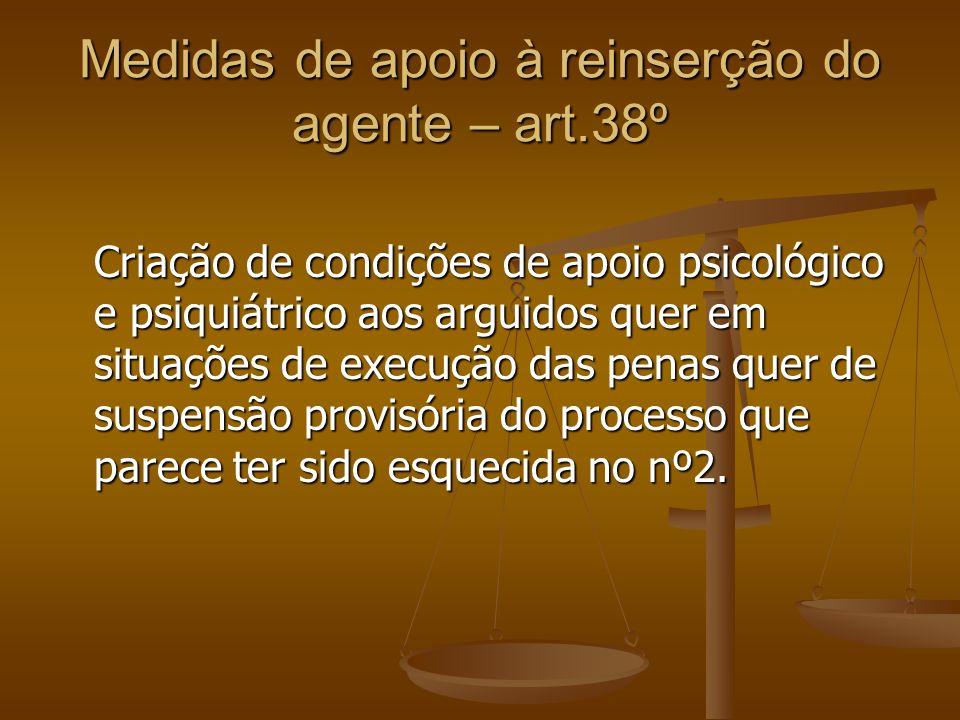 Medidas de apoio à reinserção do agente – art.38º Criação de condições de apoio psicológico e psiquiátrico aos arguidos quer em situações de execução