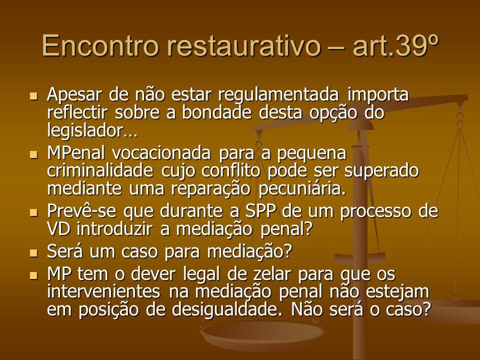Encontro restaurativo – art.39º Apesar de não estar regulamentada importa reflectir sobre a bondade desta opção do legislador… Apesar de não estar reg