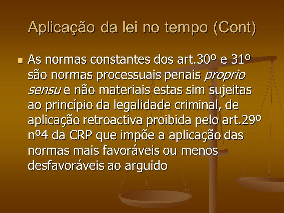 Aplicação da lei no tempo (Cont) As normas constantes dos art.30º e 31º são normas processuais penais proprio sensu e não materiais estas sim sujeitas