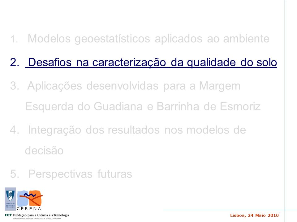 Lisboa, 24 Maio 2010 C E R E N A Objectivos -Novas metodologias para a avaliação da contaminação de solos: integração de modelos geoestatísticos e deterministas integração da incerteza dos modelos conceptuais na avaliação de risco e processo de decisão Projecto BARRINHA