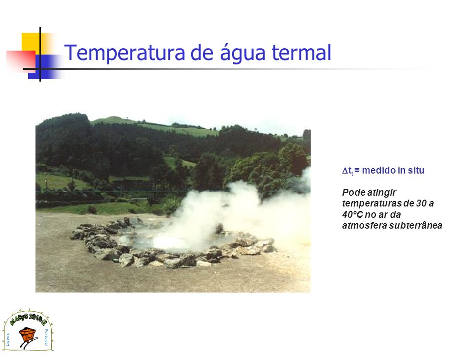 Temperatura de água termal t t = medido in situ Pode atingir temperaturas de 30 a 40ºC no ar da atmosfera subterrânea