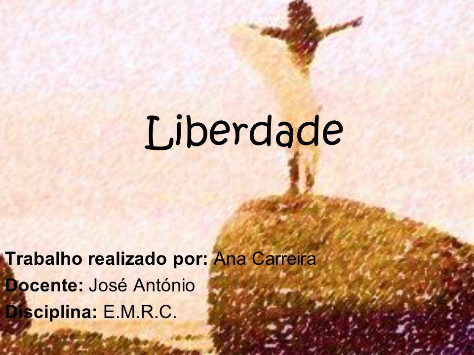 Liberdade Trabalho realizado por: Ana Carreira Docente: José António Disciplina: E.M.R.C.