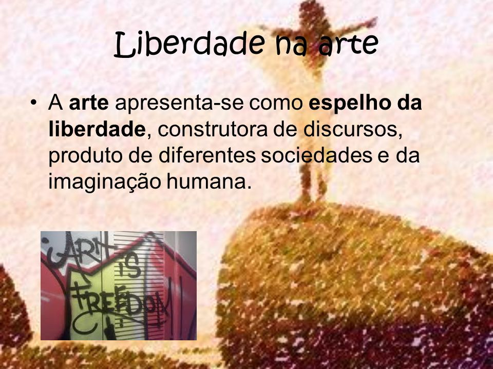 Liberdade na arte A arte apresenta-se como espelho da liberdade, construtora de discursos, produto de diferentes sociedades e da imaginação humana.