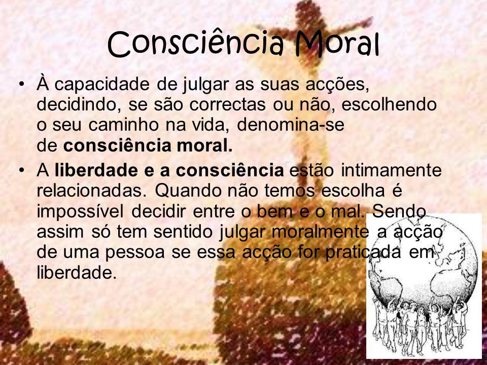 Consciência Moral À capacidade de julgar as suas acções, decidindo, se são correctas ou não, escolhendo o seu caminho na vida, denomina-se de consciên