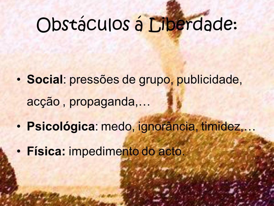 Obstáculos á Liberdade: Social: pressões de grupo, publicidade, acção, propaganda,… Psicológica: medo, ignorância, timidez,… Física: impedimento do ac