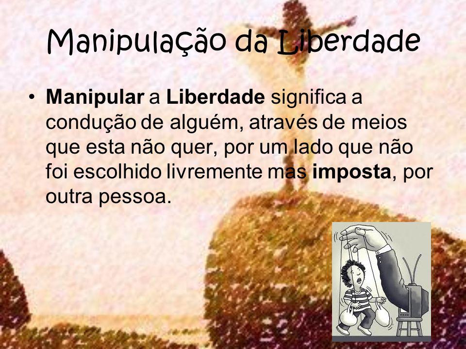 Manipulação da Liberdade Manipular a Liberdade significa a condução de alguém, através de meios que esta não quer, por um lado que não foi escolhido l