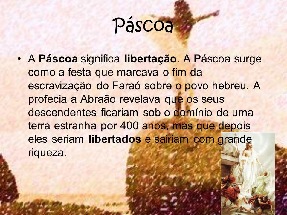 Páscoa A Páscoa significa libertação. A Páscoa surge como a festa que marcava o fim da escravização do Faraó sobre o povo hebreu. A profecia a Abraão