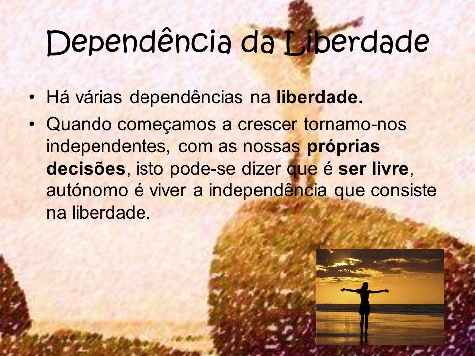Dependência da Liberdade Há várias dependências na liberdade. Quando começamos a crescer tornamo-nos independentes, com as nossas próprias decisões, i