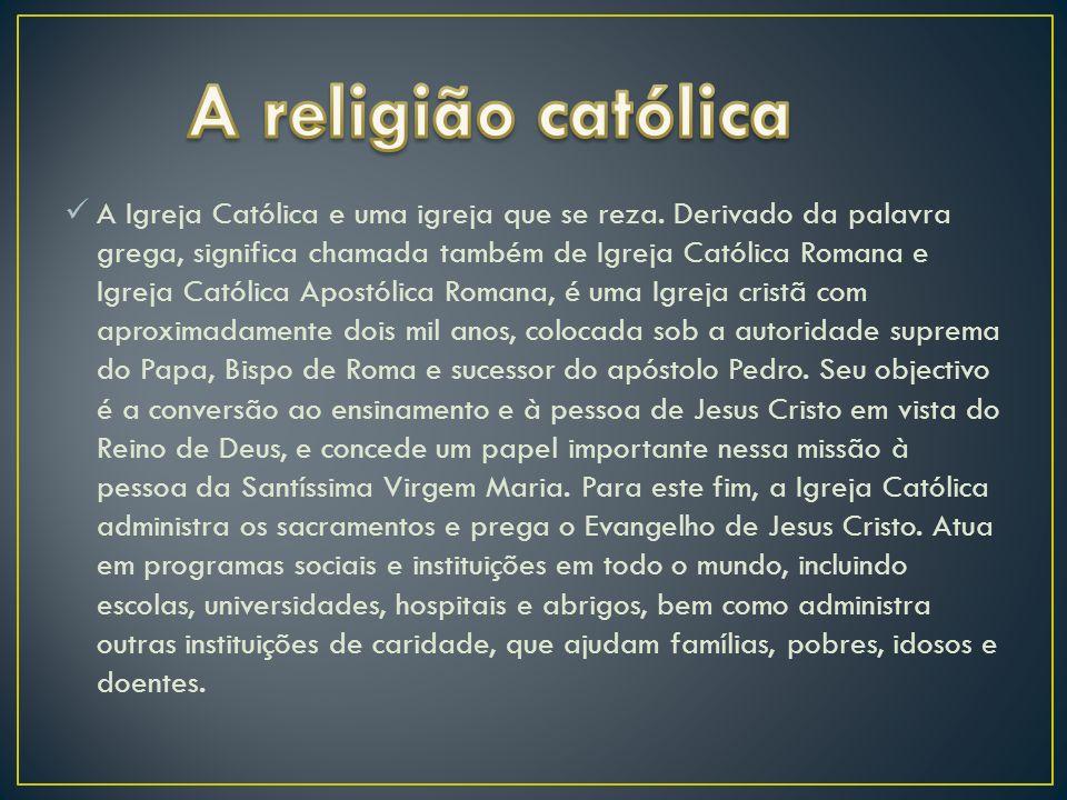 A Igreja Católica e uma igreja que se reza. Derivado da palavra grega, significa chamada também de Igreja Católica Romana e Igreja Católica Apostólica