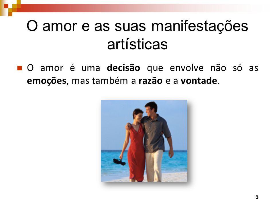 O amor e as suas manifestações artísticas O amor é uma decisão que envolve não só as emoções, mas também a razão e a vontade. 3