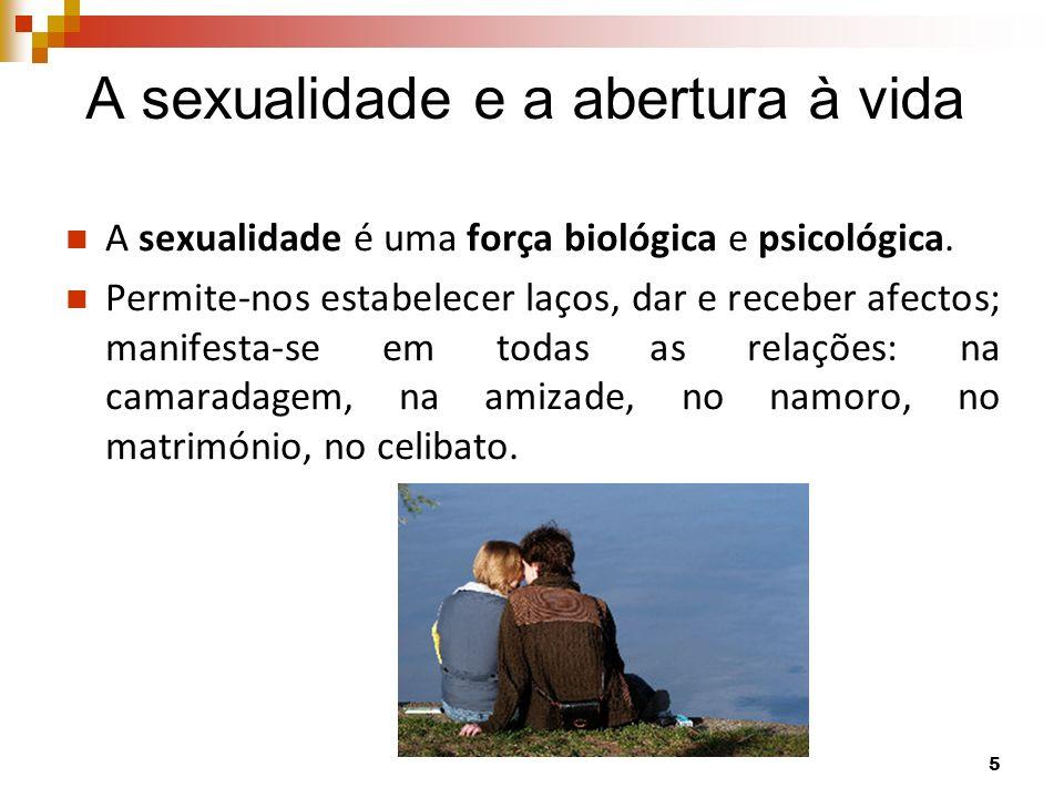 A sexualidade e a abertura à vida A sexualidade é uma força biológica e psicológica. Permite-nos estabelecer laços, dar e receber afectos; manifesta-s