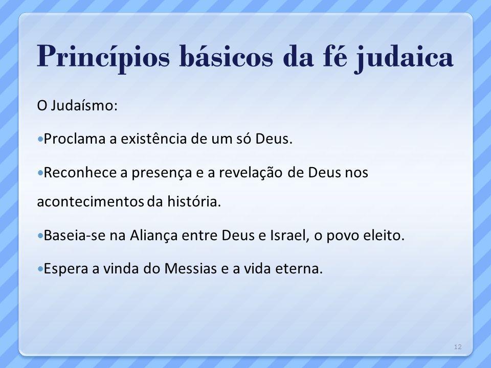 Princípios básicos da fé judaica O Judaísmo: Proclama a existência de um só Deus. Reconhece a presença e a revelação de Deus nos acontecimentos da his