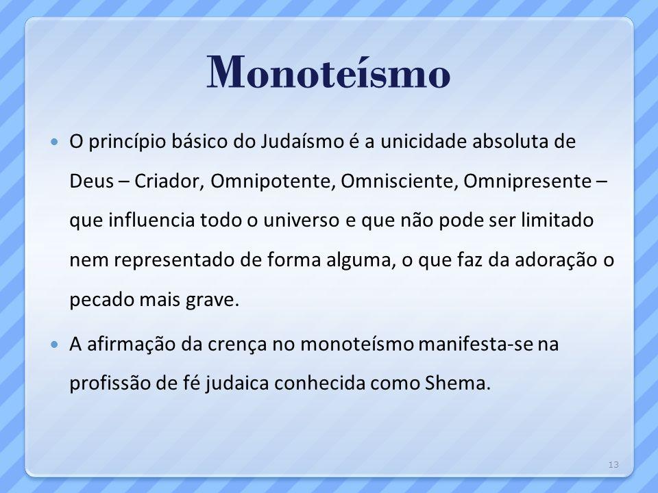 Monoteísmo O princípio básico do Judaísmo é a unicidade absoluta de Deus – Criador, Omnipotente, Omnisciente, Omnipresente – que influencia todo o uni
