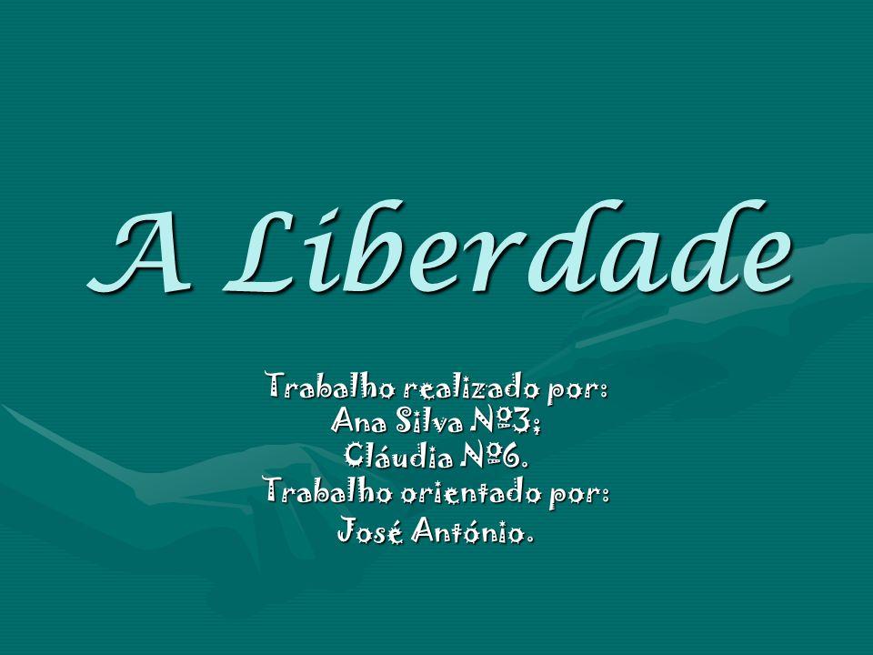 A Liberdade Trabalho realizado por: Ana Silva Nº3; Cláudia Nº6. Trabalho orientado por: José António.